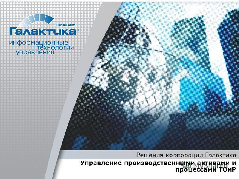 Решения корпорации Галактика Управление производственными активами и процессами ТОиР