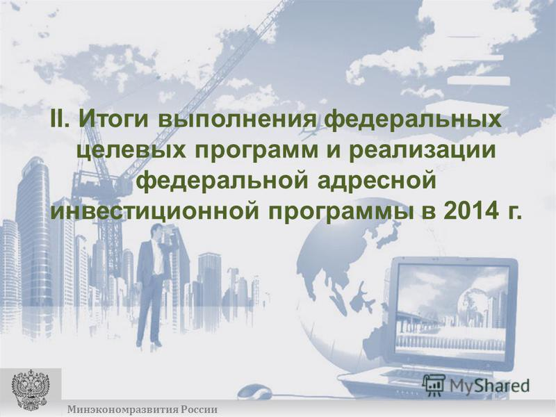 Минэкономразвития России II. Итоги выполнения федеральных целевых программ и реализации федеральной адресной инвестиционной программы в 2014 г.