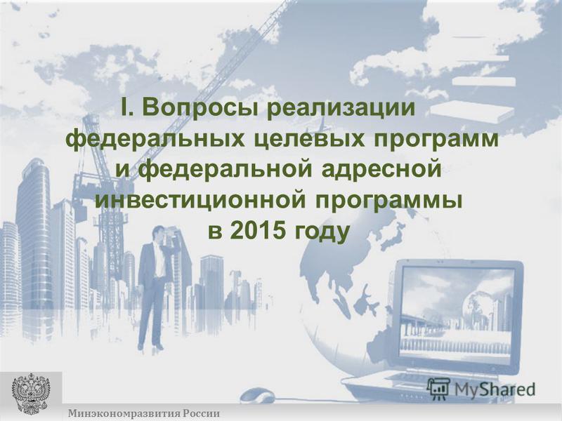 Минэкономразвития России I. Вопросы реализации федеральных целевых программ и федеральной адресной инвестиционной программы в 2015 году