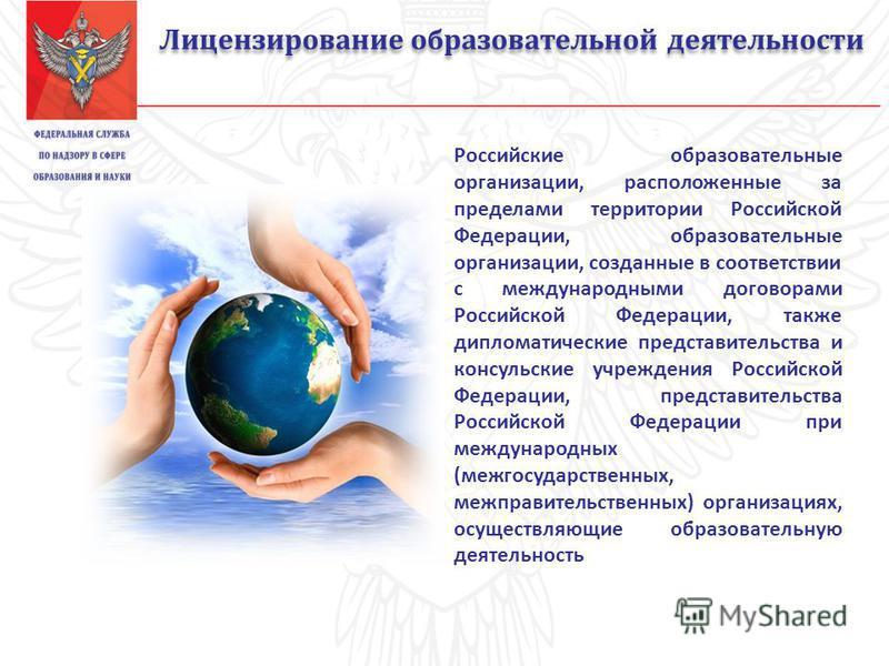 Лицензирование образовательной деятельности Российские образовательные организации, расположенные за пределами территории Российской Федерации, образовательные организации, созданные в соответствии с международными договорами Российской Федерации, та