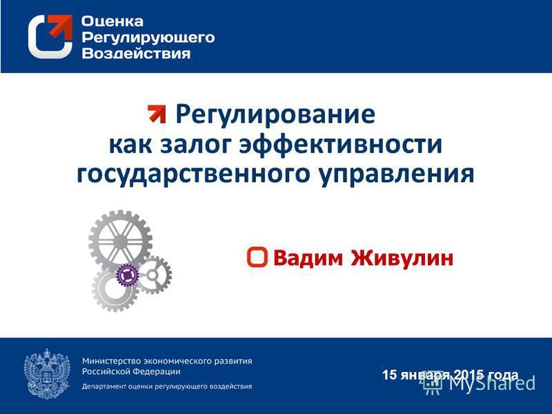 Регулирование как залог эффективности государственного управления 15 января 2015 года Вадим Живулин