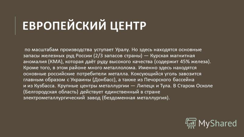 ЕВРОПЕЙСКИЙ ЦЕНТР по масштабам производства уступает Уралу. Но здесь находятся основные запасы железных руд России (2/3 запасов страны ) Курская магнитная аномалия ( КМА ), которая даёт руду высокого качества ( содержит 45% железа ). Кроме того, в эт