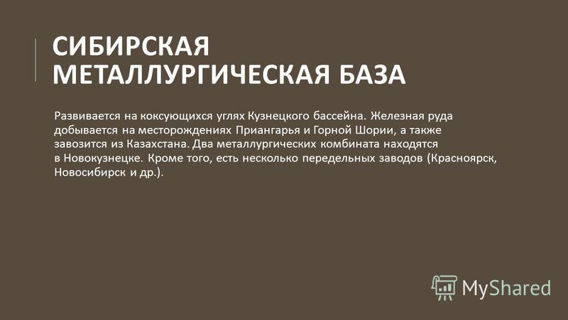 СИБИРСКАЯ МЕТАЛЛУРГИЧЕСКАЯ БАЗА Развивается на коксующихся углях Кузнецкого бассейна. Железная руда добывается на месторождениях Приангарья и Горной Шории, а также завозится из Казахстана. Два металлургических комбината находятся в Новокузнецке. Кром