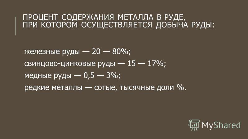 ПРОЦЕНТ СОДЕРЖАНИЯ МЕТАЛЛА В РУДЕ, ПРИ КОТОРОМ ОСУЩЕСТВЛЯЕТСЯ ДОБЫЧА РУДЫ: железные руды 20 80%; свинцово-цинковые руды 15 17%; медные руды 0,5 3%; редкие металлы сотые, тысячные доли %.