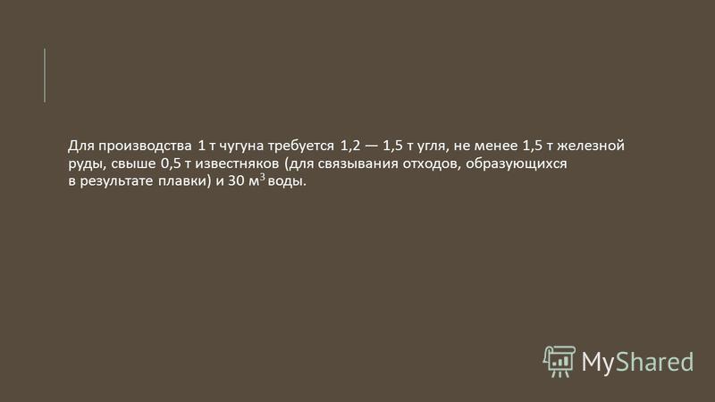 Для производства 1 т чугуна требуется 1,2 1,5 т угля, не менее 1,5 т железной руды, свыше 0,5 т известняков ( для связывания отходов, образующихся в результате плавки ) и 30 м 3 воды.