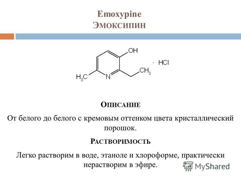 Emoxypine Э МОКСИПИН О ПИСАНИЕ От белого до белого с кремовым оттенком цвета кристаллический порошок. Р АСТВОРИМОСТЬ Легко растворим в воде, этаноле и хлороформе, практически нерастворим в эфире.