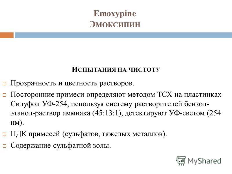 Emoxypine Э МОКСИПИН И СПЫТАНИЯ НА ЧИСТОТУ Прозрачность и цветность растворов. Посторонние примеси определяют методом ТСХ на пластинках Силуфол УФ-254, используя систему растворителей бензол- этанол-раствор аммиака (45:13:1), детектируют УФ-светом (2
