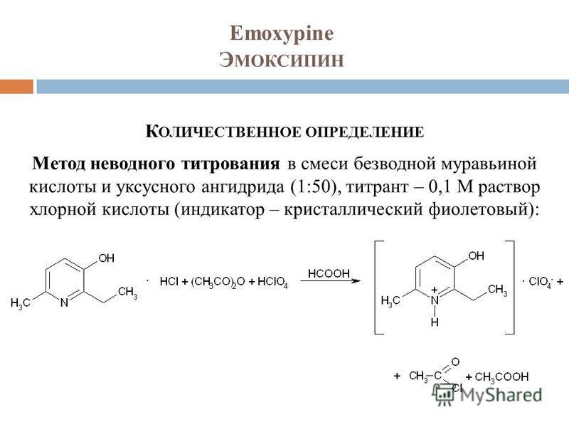 Emoxypine Э МОКСИПИН К ОЛИЧЕСТВЕННОЕ ОПРЕДЕЛЕНИЕ Метод неводного титрования в смеси безводной муравьиной кислоты и уксусного ангидрида (1:50), титрант – 0,1 М раствор хлорной кислоты (индикатор – кристаллический фиолетовый):