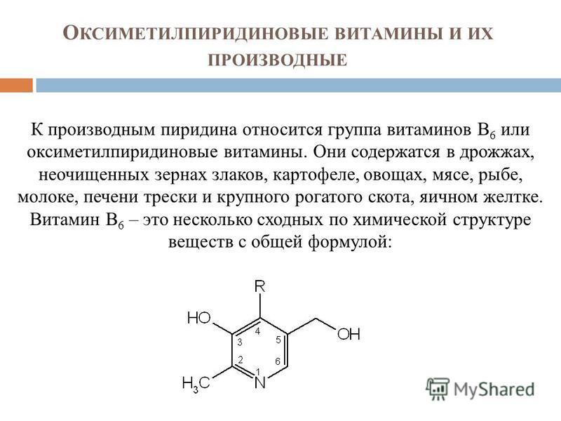 О КСИМЕТИЛПИРИДИНОВЫЕ ВИТАМИНЫ И ИХ ПРОИЗВОДНЫЕ К производным пиридина относится группа витаминов В 6 или оксиметилпиридиновые витамины. Они содержатся в дрожжах, неочищенных зернах злаков, картофеле, овощах, мясе, рыбе, молоке, печени трески и крупн