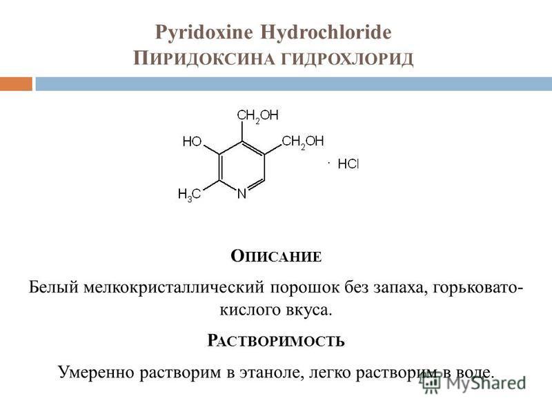 Pyridoxine Hydrochloride П ИРИДОКСИНА ГИДРОХЛОРИД О ПИСАНИЕ Белый мелкокристаллический порошок без запаха, горьковато- кислого вкуса. Р АСТВОРИМОСТЬ Умеренно растворим в этаноле, легко растворим в воде.