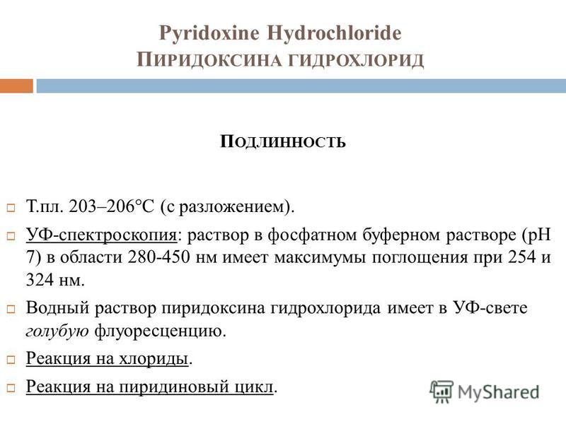 Pyridoxine Hydrochloride П ИРИДОКСИНА ГИДРОХЛОРИД П ОДЛИННОСТЬ Т.пл. 203–206°C (с разложением). УФ-спектроскопия: раствор в фосфатном буферном растворе (pH 7) в области 280-450 нм имеет максимумы поглощения при 254 и 324 нм. Водный раствор пиридоксин