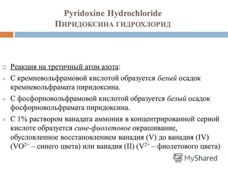 Pyridoxine Hydrochloride П ИРИДОКСИНА ГИДРОХЛОРИД Реакция на третичный атом азота: С кремневольфрамовой кислотой образуется белый осадок кремневольфрамата пиридоксина. С фосфорновольфрамовой кислотой образуется белый осадок фосфорновольфрамата пиридо