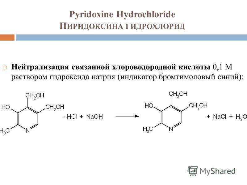 Pyridoxine Hydrochloride П ИРИДОКСИНА ГИДРОХЛОРИД Нейтрализация связанной хлороводородной кислоты 0,1 М раствором гидроксида натрия (индикатор бромтимоловый синий):