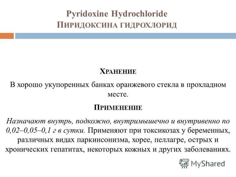 Pyridoxine Hydrochloride П ИРИДОКСИНА ГИДРОХЛОРИД Х РАНЕНИЕ В хорошо укупоренных банках оранжевого стекла в прохладном месте. П РИМЕНЕНИЕ Назначают внутрь, подкожно, внутримышечно и внутривенно по 0,02–0,05–0,1 г в сутки. Применяют при токсикозах у б