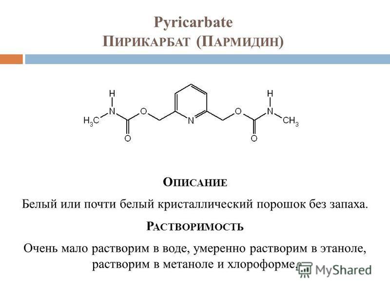Pyricarbate П ИРИКАРБАТ (П АРМИДИН ) О ПИСАНИЕ Белый или почти белый кристаллический порошок без запаха. Р АСТВОРИМОСТЬ Очень мало растворим в воде, умеренно растворим в этаноле, растворим в метаноле и хлороформе.