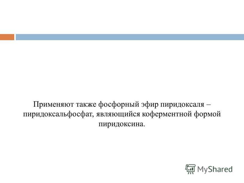 Применяют также фосфорный эфир пиридоксаля – пиридоксальфосфат, являющийся ко ферментной формой пиридоксина.