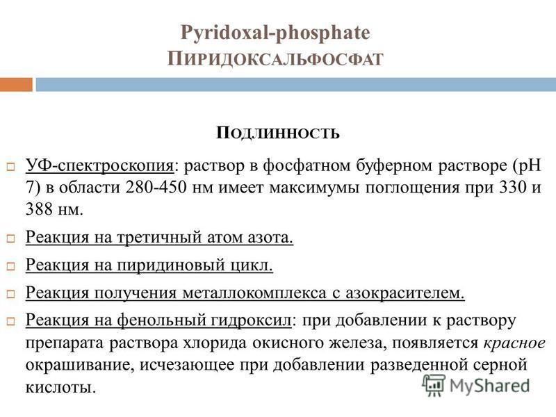Pyridoxal-phosphate П ИРИДОКСАЛЬФОСФАТ П ОДЛИННОСТЬ УФ-спектроскопия: раствор в фосфатном буферном растворе (pH 7) в области 280-450 нм имеет максимумы поглощения при 330 и 388 нм. Реакция на третичный атом азота. Реакция на пиридиновый цикл. Реакция