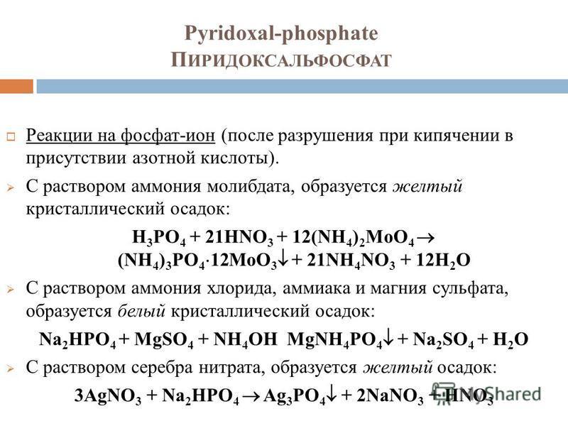 Pyridoxal-phosphate П ИРИДОКСАЛЬФОСФАТ Реакции на фосфат-ион (после разрушения при кипячении в присутствии азотной кислоты). С раствором аммония молибдата, образуется желтый кристаллический осадок: Н 3 РО 4 + 21HNО 3 + 12(NH 4 ) 2 MoО 4 (NH 4 ) 3 PО