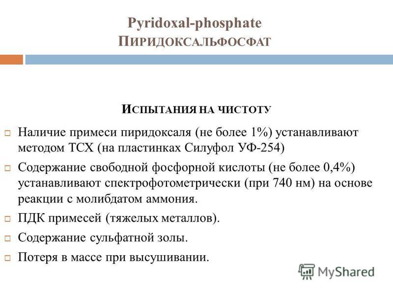 Pyridoxal-phosphate П ИРИДОКСАЛЬФОСФАТ И СПЫТАНИЯ НА ЧИСТОТУ Наличие примеси пиридоксаля (не более 1%) устанавливают методом ТСХ (на пластинках Силуфол УФ-254) Содержание свободной фосфорной кислоты (не более 0,4%) устанавливают спектрофотометрически