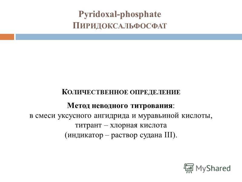 Pyridoxal-phosphate П ИРИДОКСАЛЬФОСФАТ К ОЛИЧЕСТВЕННОЕ ОПРЕДЕЛЕНИЕ Метод неводного титрования: в смеси уксусного ангидрида и муравьиной кислоты, титрант – хлорная кислота (индикатор – раствор судана III).
