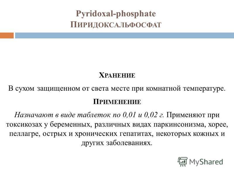 Pyridoxal-phosphate П ИРИДОКСАЛЬФОСФАТ Х РАНЕНИЕ В сухом защищенном от света месте при комнатной температуре. П РИМЕНЕНИЕ Назначают в виде таблеток по 0,01 и 0,02 г. Применяют при токсикозах у беременных, различных видах паркинсонизма, хорее, пеллагр