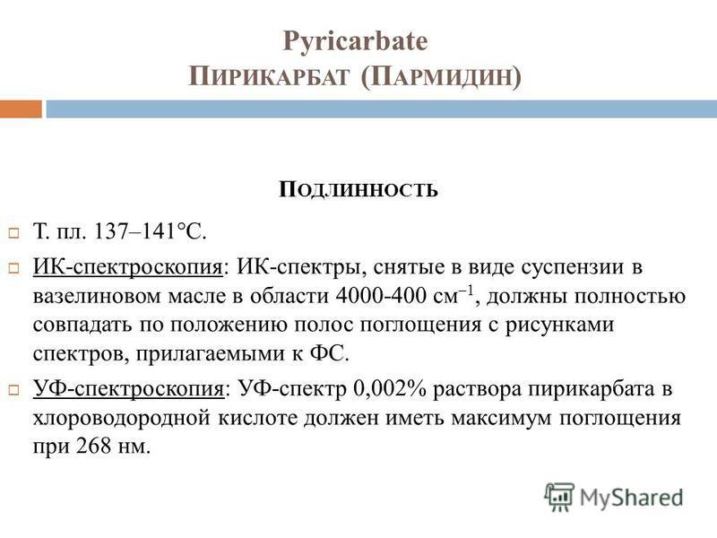 Pyricarbate П ИРИКАРБАТ (П АРМИДИН ) П ОДЛИННОСТЬ Т. пл. 137–141°C. ИК-спектроскопия: ИК-спектры, снятые в виде суспензии в вазелиновом масле в области 4000-400 см –1, должны полностью совпадать по положению полос поглощения с рисунками спектров, при