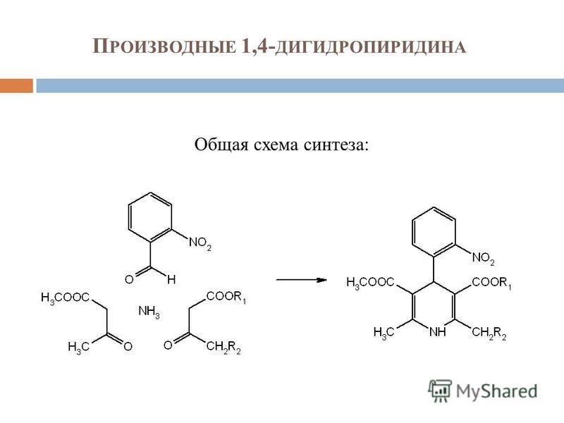 П РОИЗВОДНЫЕ 1,4- ДИГИДРОПИРИДИНА Общая схема синтеза: