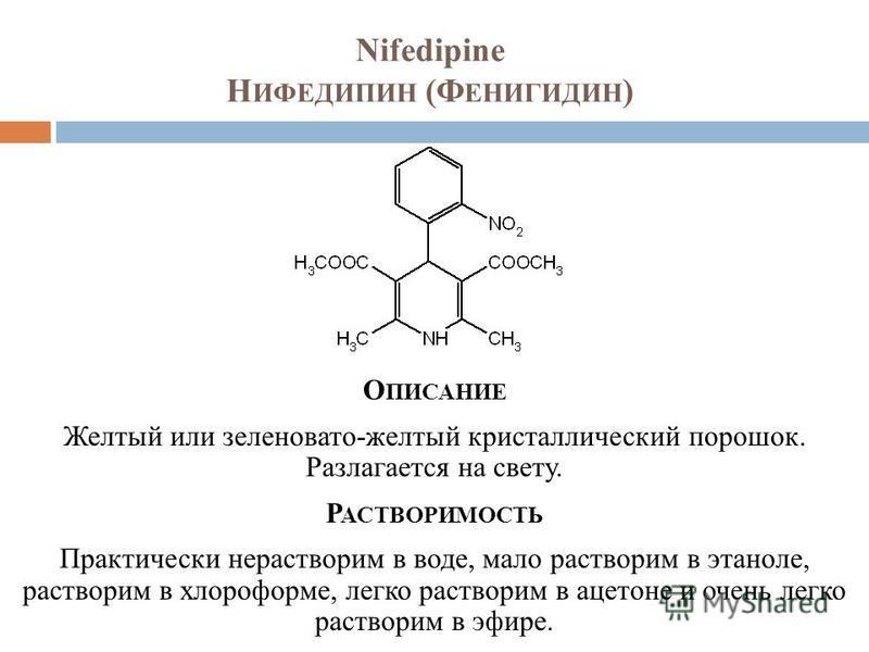 Nifedipine Н ИФЕДИПИН (Ф ЕНИГИДИН ) О ПИСАНИЕ Желтый или зеленовато-желтый кристаллический порошок. Разлагается на свету. Р АСТВОРИМОСТЬ Практически нерастворим в воде, мало растворим в этаноле, растворим в хлороформе, легко растворим в ацетоне и оче