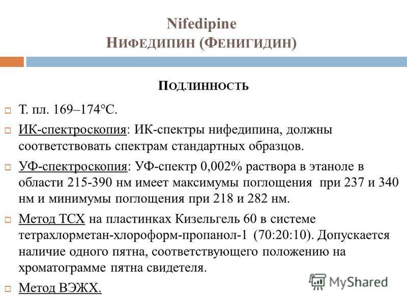 Nifedipine Н ИФЕДИПИН (Ф ЕНИГИДИН ) П ОДЛИННОСТЬ Т. пл. 169–174°C. ИК-спектроскопия: ИК-спектры нифедипина, должны соответствовать спектрам стандартных образцов. УФ-спектроскопия: УФ-спектр 0,002% раствора в этаноле в области 215-390 нм имеет максиму
