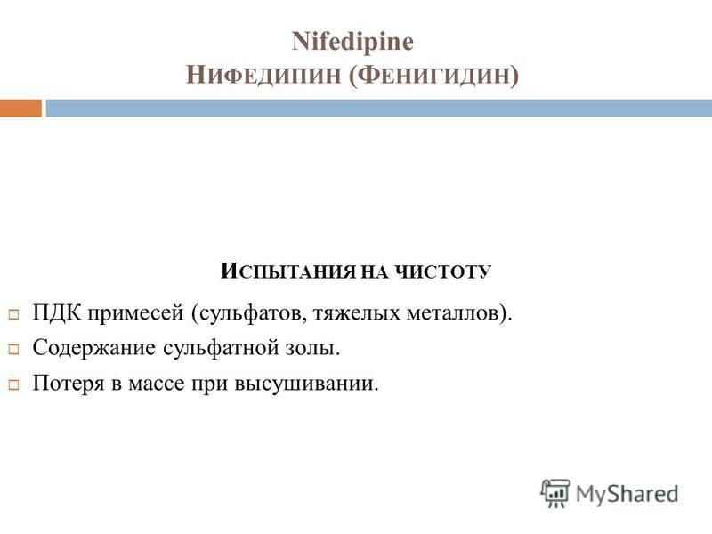 Nifedipine Н ИФЕДИПИН (Ф ЕНИГИДИН ) И СПЫТАНИЯ НА ЧИСТОТУ ПДК примесей (сульфатов, тяжелых металлов). Содержание сульфатной золы. Потеря в массе при высушивании.