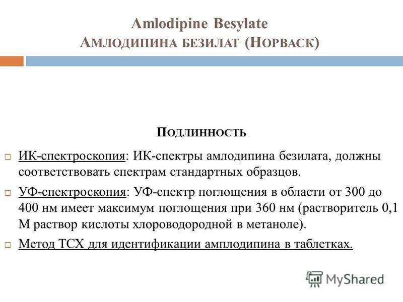Amlodipine Besylate А МЛОДИПИНА БЕЗИЛАТ (Н ОРВАСК ) П ОДЛИННОСТЬ ИК-спектроскопия: ИК-спектры амлодипина безилата, должны соответствовать спектрам стандартных образцов. УФ-спектроскопия: УФ-спектр поглощения в области от 300 до 400 нм имеет максимум