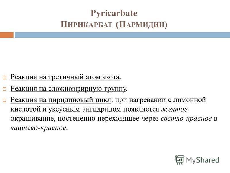 Pyricarbate П ИРИКАРБАТ (П АРМИДИН ) Реакция на третичный атом азота. Реакция на сложноэфирную группу. Реакция на пиридиновый цикл: при нагревании с лимонной кислотой и уксусным ангидридом появляется желтое окрашивание, постепенно переходящее через с