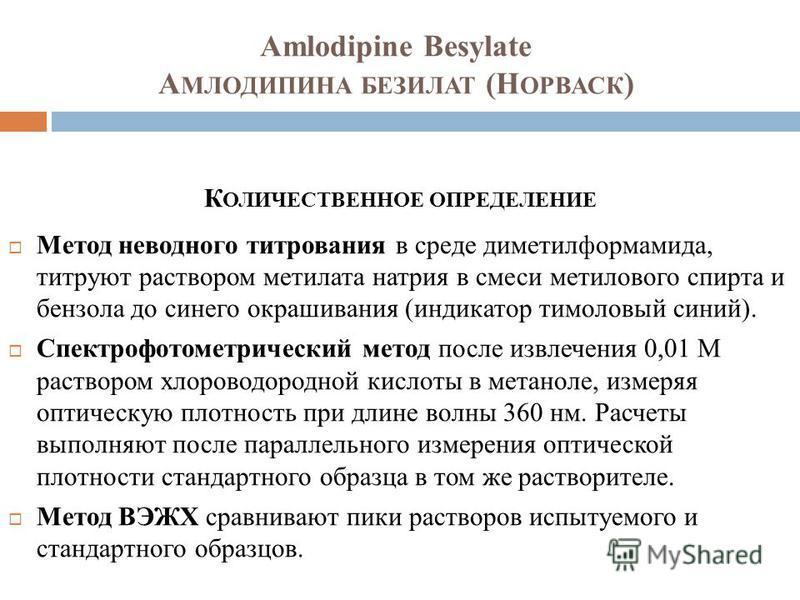 Amlodipine Besylate А МЛОДИПИНА БЕЗИЛАТ (Н ОРВАСК ) К ОЛИЧЕСТВЕННОЕ ОПРЕДЕЛЕНИЕ Метод неводного титрования в среде диметилформамида, титруют раствором метилата натрия в смеси метилового спирта и бензола до синего окрашивания (индикатор тимоловый сини