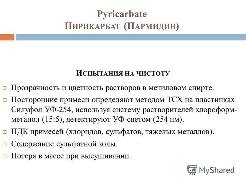 Pyricarbate П ИРИКАРБАТ (П АРМИДИН ) И СПЫТАНИЯ НА ЧИСТОТУ Прозрачность и цветность растворов в метиловом спирте. Посторонние примеси определяют методом ТСХ на пластинках Силуфол УФ-254, используя систему растворителей хлороформ- метанол (15:5), дете