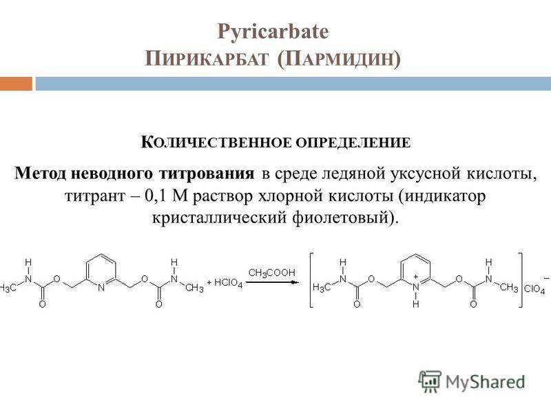 Pyricarbate П ИРИКАРБАТ (П АРМИДИН ) К ОЛИЧЕСТВЕННОЕ ОПРЕДЕЛЕНИЕ Метод неводного титрования в среде ледяной уксусной кислоты, титрант – 0,1 М раствор хлорной кислоты (индикатор кристаллический фиолетовый).