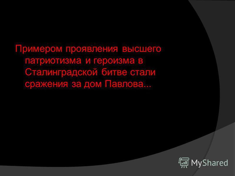 Примером проявления высшего патриотизма и героизма в Сталинградской битве стали сражения за дом Павлова...