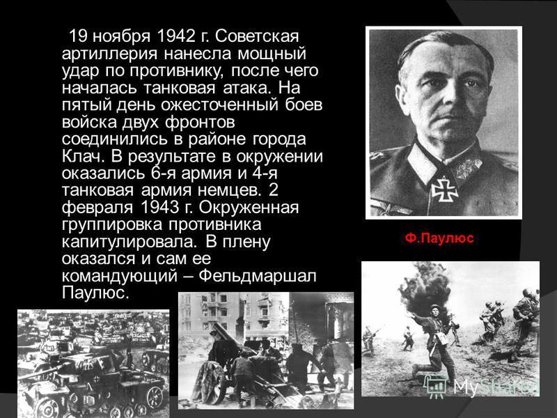 19 ноября 1942 г. Советская артиллерия нанесла мощный удар по противнику, после чего началась танковая атака. На пятый день ожесточенный боев войска двух фронтов соединились в районе города Клач. В результате в окружении оказались 6-я армия и 4-я тан