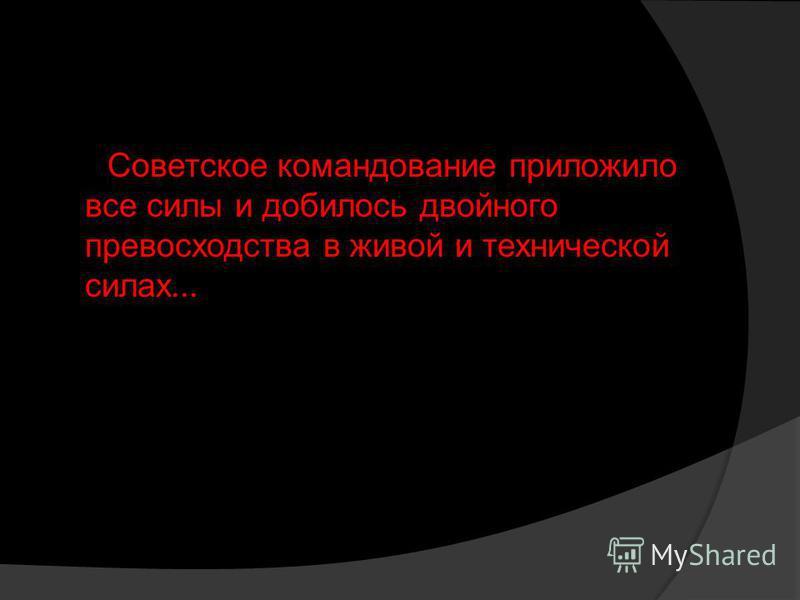 Советское командование приложило все силы и добилось двойного превосходства в живой и технической силах...