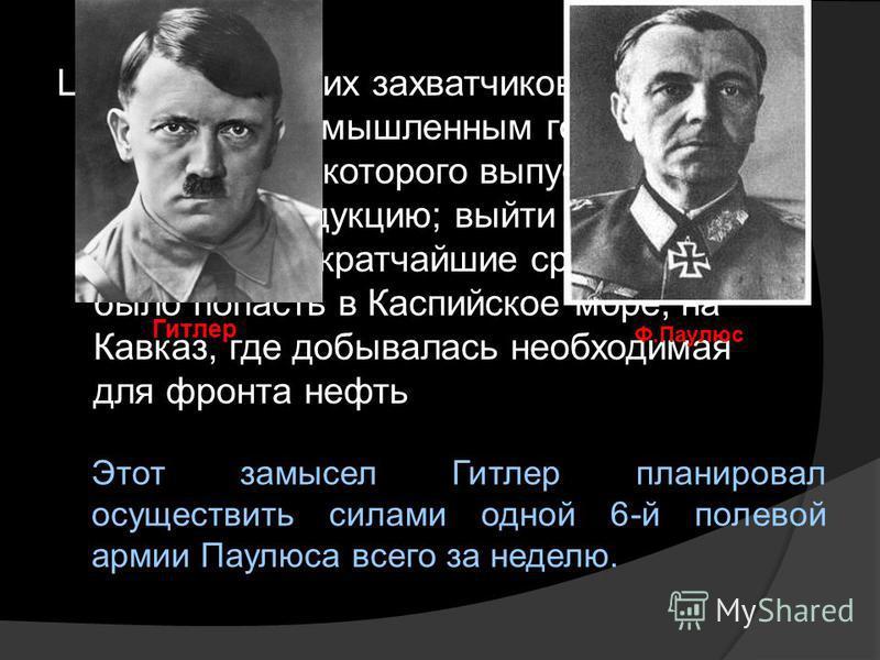 Цель фашистских захватчиков: овладеть промышленным городом, предприятия которого выпускали военную продукцию; выйти к Волге, по которой в кратчайшие сроки можно было попасть в Каспийское море, на Кавказ, где добывалась необходимая для фронта нефть Ги