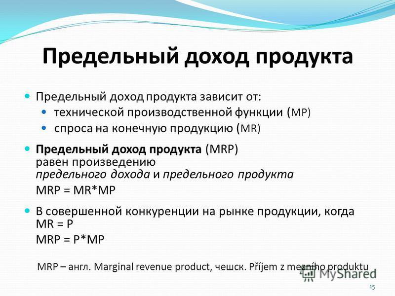 Предельный доход продукта Предельный доход продукта зависит от: технической производственной функции ( MP) спроса на конечную продукцию ( MR) Предельный доход продукта (MRP) равен произведению предельного дохода и предельного продукта MRP = MR*MP В с