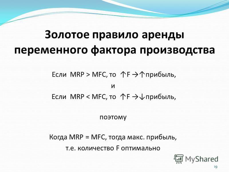 Золотое правило аренды переменного фактора производства Если MRP > MFC, то F прибыль, и Если MRP < MFC, то F прибыль, поэтому Когда MRP = MFC, тогда макс. прибыль, т.е. количество F оптимально 19