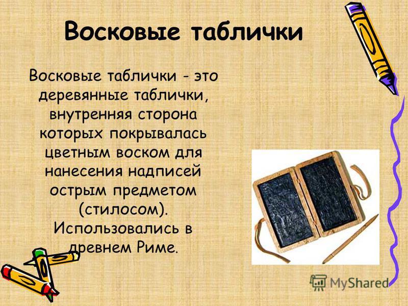 Восковые таблички Восковые таблички - это деревянные таблички, внутренняя сторона которых покрывалась цветным воском для нанесения надписей острым предметом (стилусом). Использовались в древнем Риме.