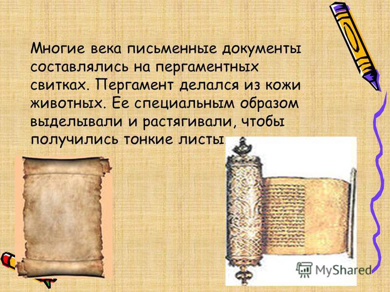 Многие века письменные документы составлялись на пергаментных свитках. Пергамент делался из кожи животных. Ее специальным образом выделывали и растягивали, чтобы получились тонкие листы.