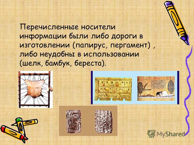 Перечисленные носители информации были либо дороги в изготовлении (папирус, пергамент), либо неудобны в использовании (шелк, бамбук, береста).