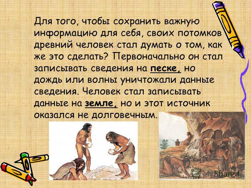Для того, чтобы сохранить важную информацию для себя, своих потомков древний человек стал думать о том, как же это сделать? Первоначально он стал записывать сведения на песке, но дождь или волны уничтожали данные сведения. Человек стал записывать дан