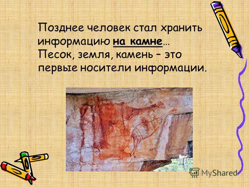 Позднее человек стал хранить информацию на камне… Песок, земля, камень – это первые носители информации.