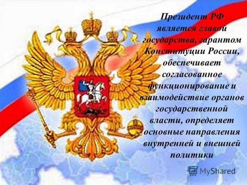Президент РФ является главой государства, гарантом Конституции России, обеспечивает согласованное функционировании и взаимодействие органов государственной власти, определяет основные направления внутренней и внешней политики