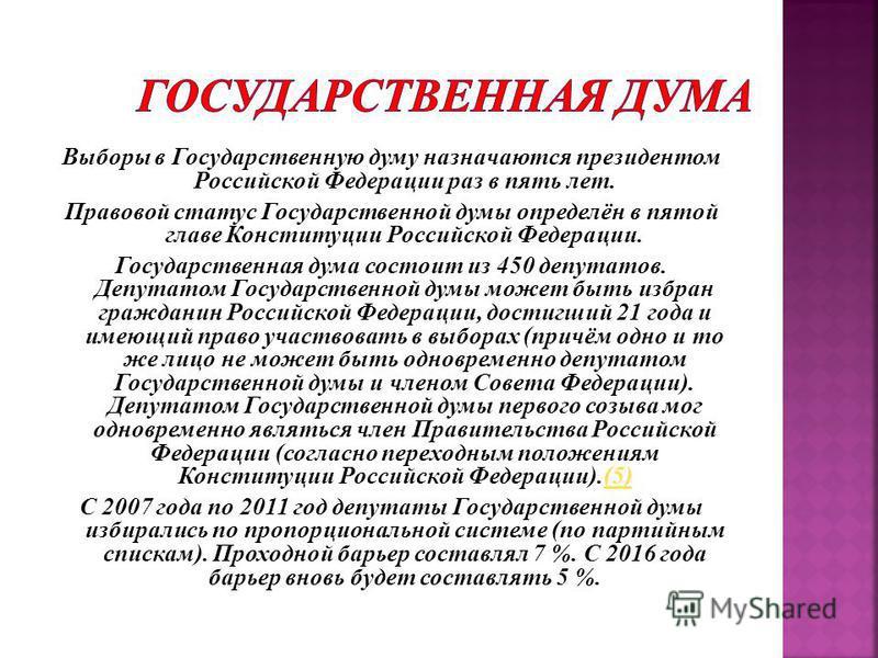 Выборы в Государственную думу назначаются президентом Российской Федерации раз в пять лет. Правовой статус Государственной думы определён в пятой главе Конституции Российской Федерации. Государственная дума состоит из 450 депутатов. Депутатом Государ