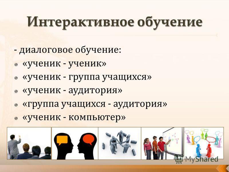- диалоговое обучение: «ученик - ученик» «ученик - группа учащихся» «ученик - аудитория» «группа учащихся - аудитория» «ученик - компьютер»