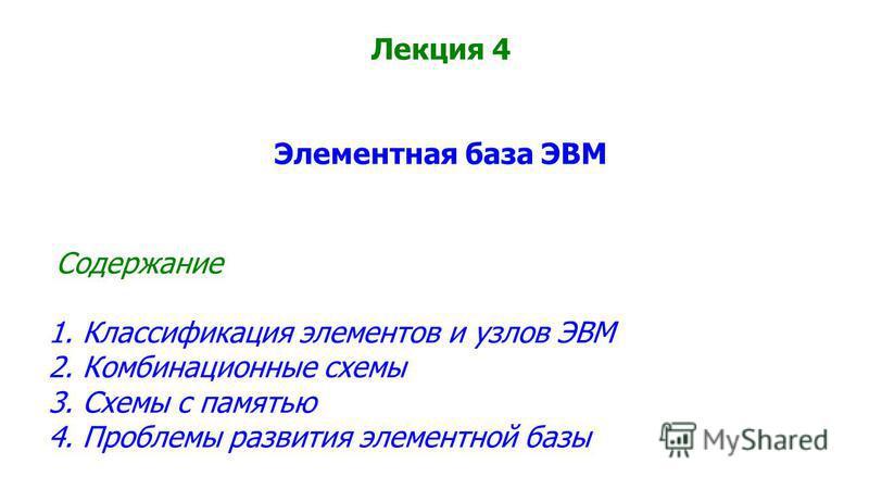 Лекция 4 Элементная база ЭВМ Содержание 1. Классификация элементов и узлов ЭВМ 2. Комбинационные схемы 3. Схемы с памятью 4. Проблемы развития элементной базы